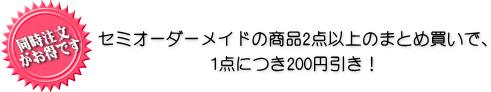 セミオーダーメイドの商品2点以上のまとめ買いで1点につき200円引き!